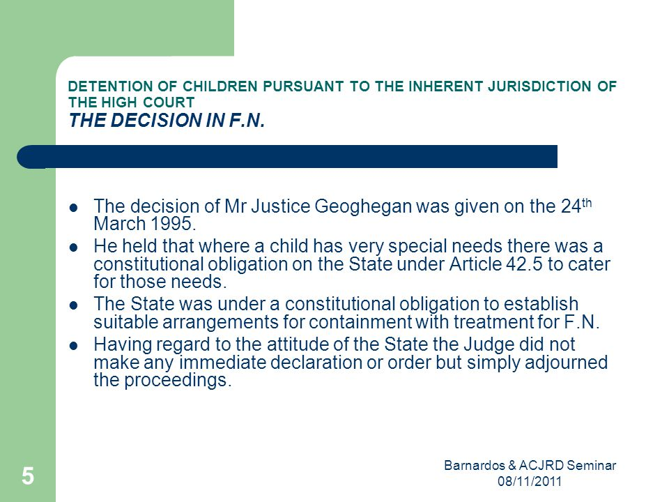Barnardos & ACJRD Seminar 08/11/2011 5 DETENTION OF CHILDREN PURSUANT TO THE INHERENT JURISDICTION OF THE HIGH COURT THE DECISION IN F.N.