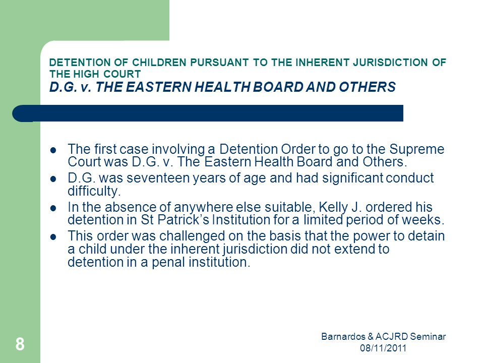Barnardos & ACJRD Seminar 08/11/2011 8 DETENTION OF CHILDREN PURSUANT TO THE INHERENT JURISDICTION OF THE HIGH COURT D.G.