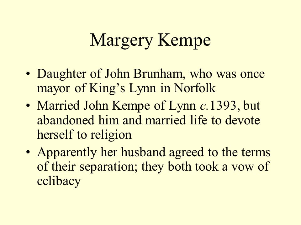 Margery Kempe Daughter of John Brunham, who was once mayor of King's Lynn in Norfolk Married John Kempe of Lynn c.1393, but abandoned him and married life to devote herself to religion Apparently her husband agreed to the terms of their separation; they both took a vow of celibacy