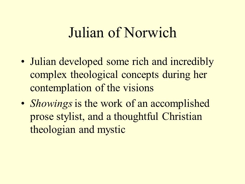 Julian of Norwich Julian developed some rich and incredibly complex theological concepts during her contemplation of the visions Showings is the work