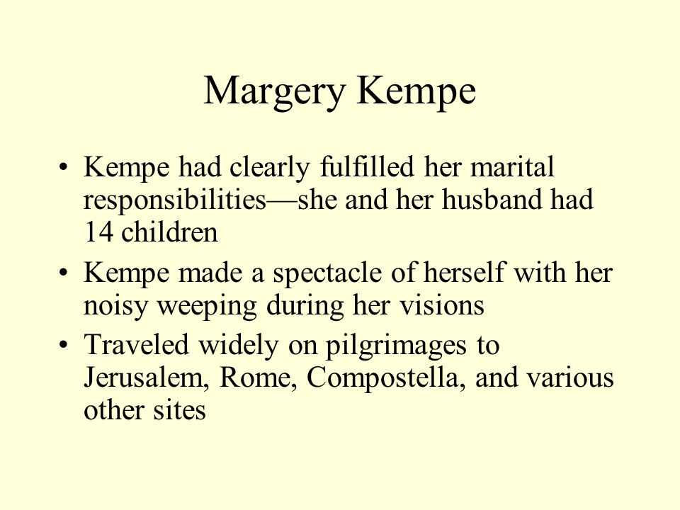 Margery Kempe Kempe had clearly fulfilled her marital responsibilities—she and her husband had 14 children Kempe made a spectacle of herself with her noisy weeping during her visions Traveled widely on pilgrimages to Jerusalem, Rome, Compostella, and various other sites