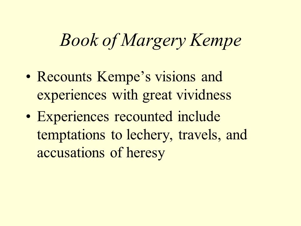 Book of Margery Kempe Recounts Kempe's visions and experiences with great vividness Experiences recounted include temptations to lechery, travels, and