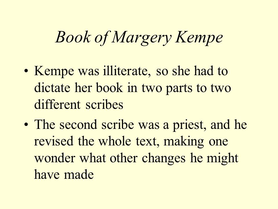 Book of Margery Kempe Kempe was illiterate, so she had to dictate her book in two parts to two different scribes The second scribe was a priest, and he revised the whole text, making one wonder what other changes he might have made