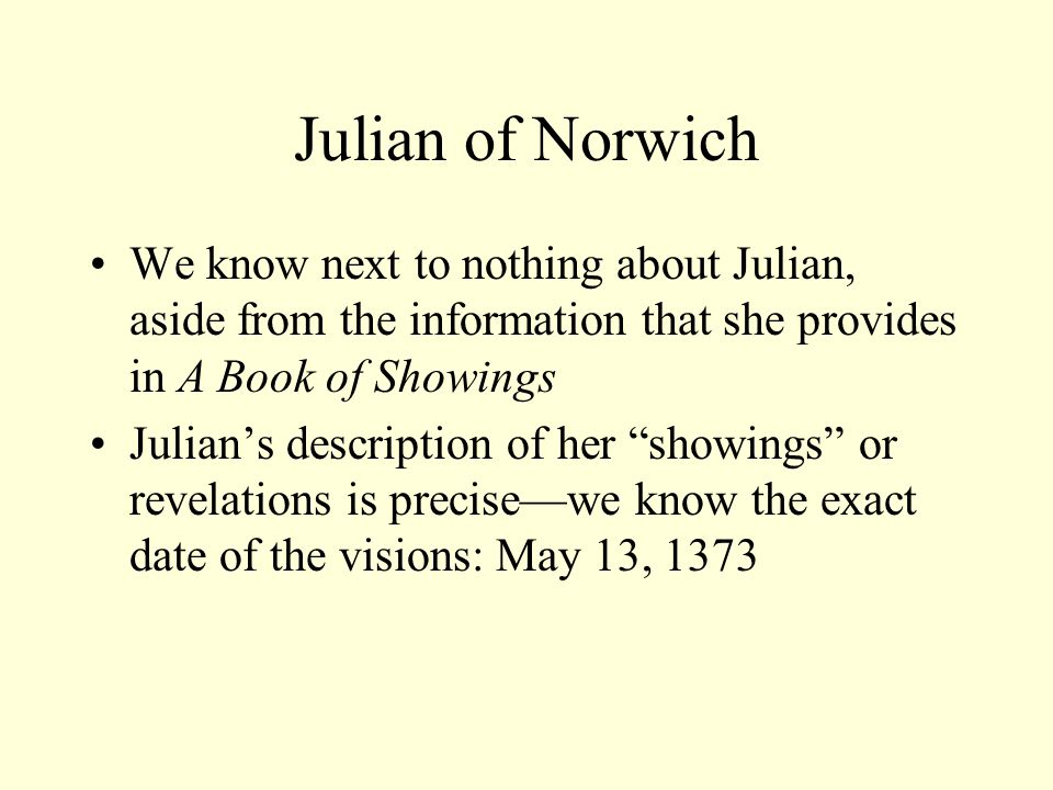 Julian of Norwich We know next to nothing about Julian, aside from the information that she provides in A Book of Showings Julian's description of her