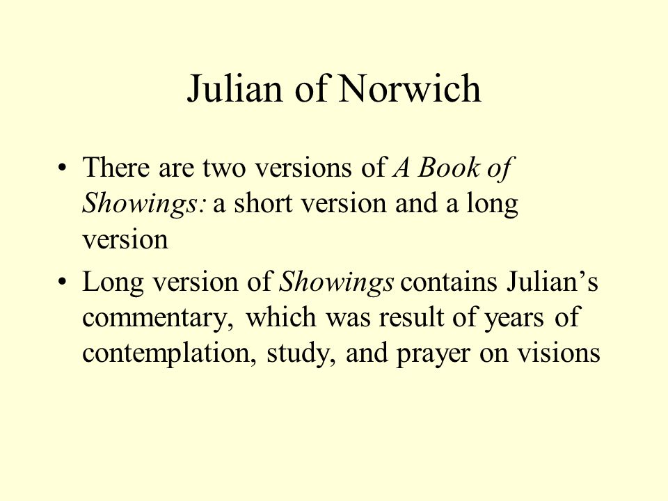 Julian of Norwich There are two versions of A Book of Showings: a short version and a long version Long version of Showings contains Julian's commentary, which was result of years of contemplation, study, and prayer on visions