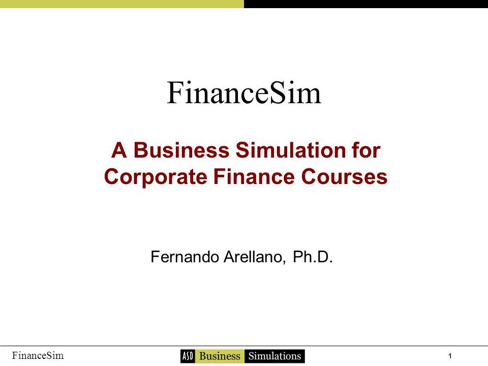1 FinanceSim A Business Simulation for Corporate Finance Courses Fernando Arellano, Ph.D.
