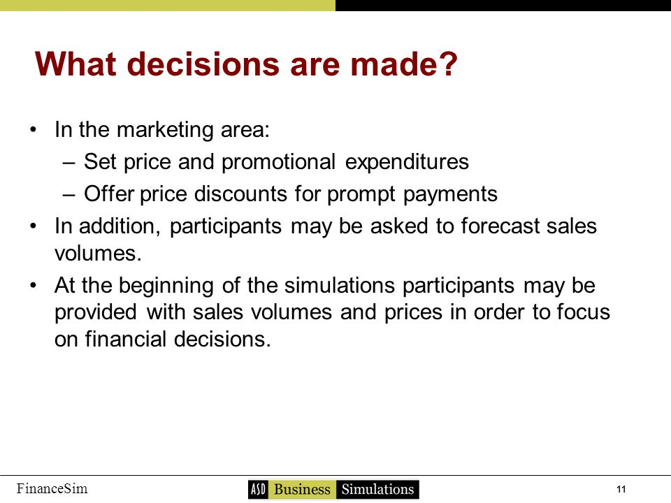 11 FinanceSim In the marketing area: –S–Set price and promotional expenditures –O–Offer price discounts for prompt payments In addition, participants