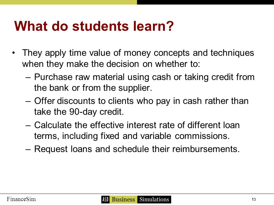 13 FinanceSim They apply time value of money concepts and techniques when they make the decision on whether to: –P–Purchase raw material using cash or taking credit from the bank or from the supplier.