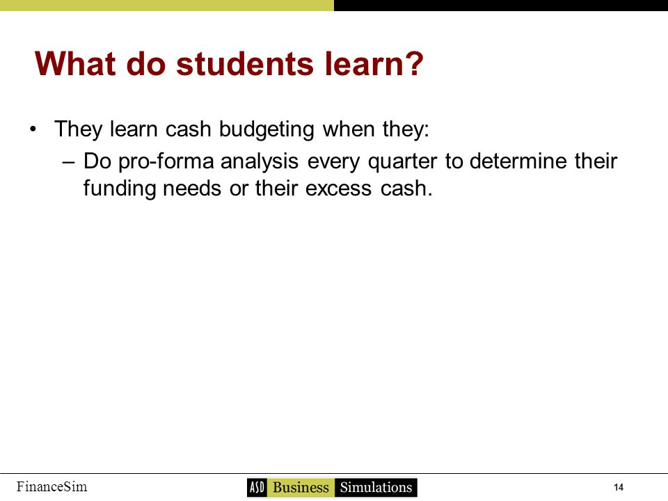 14 FinanceSim They learn cash budgeting when they: –D–Do pro-forma analysis every quarter to determine their funding needs or their excess cash. What