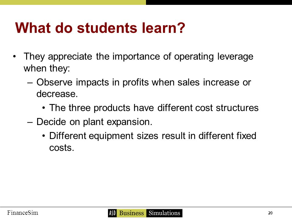 20 FinanceSim They appreciate the importance of operating leverage when they: –O–Observe impacts in profits when sales increase or decrease. The three