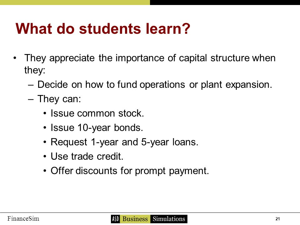 21 FinanceSim They appreciate the importance of capital structure when they: –D–Decide on how to fund operations or plant expansion.