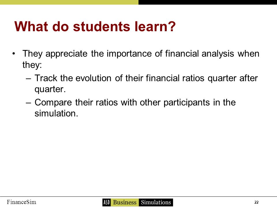 22 FinanceSim They appreciate the importance of financial analysis when they: –T–Track the evolution of their financial ratios quarter after quarter.