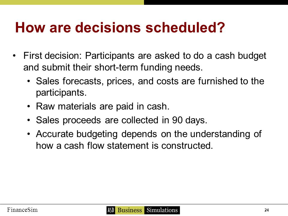 24 FinanceSim First decision: Participants are asked to do a cash budget and submit their short-term funding needs. Sales forecasts, prices, and costs
