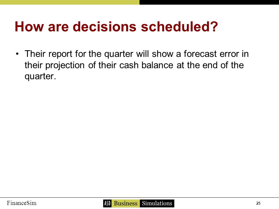 25 FinanceSim Their report for the quarter will show a forecast error in their projection of their cash balance at the end of the quarter.