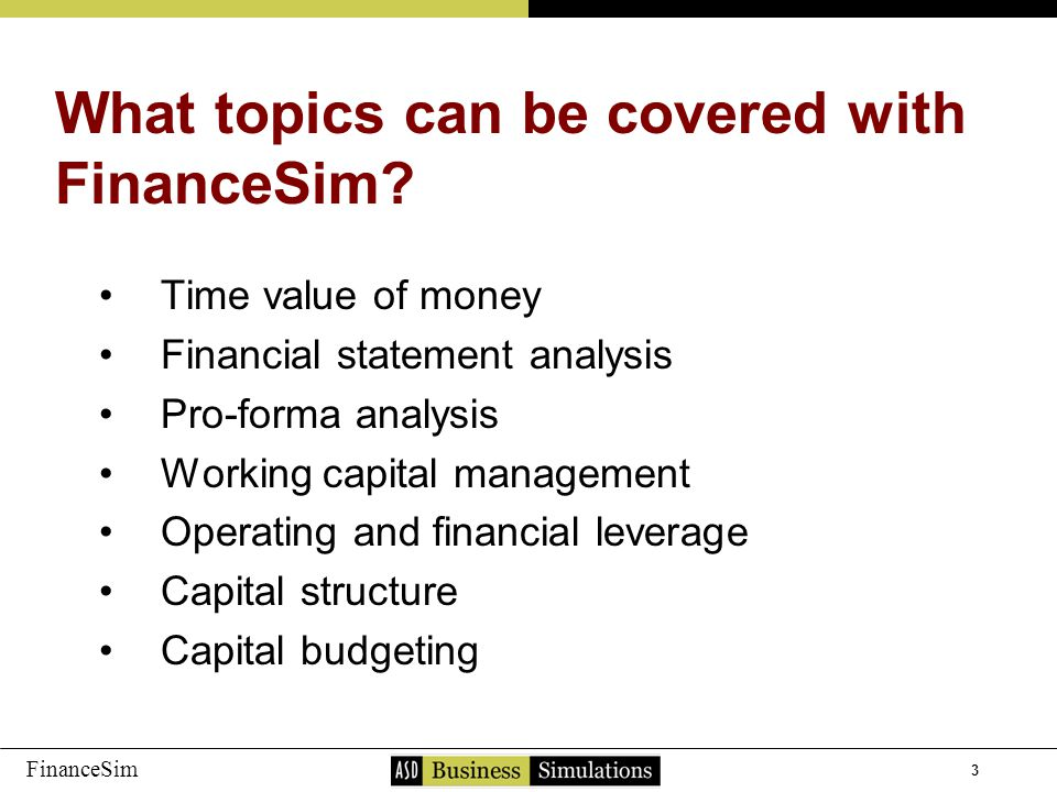 3 FinanceSim Time value of money Financial statement analysis Pro-forma analysis Working capital management Operating and financial leverage Capital structure Capital budgeting What topics can be covered with FinanceSim