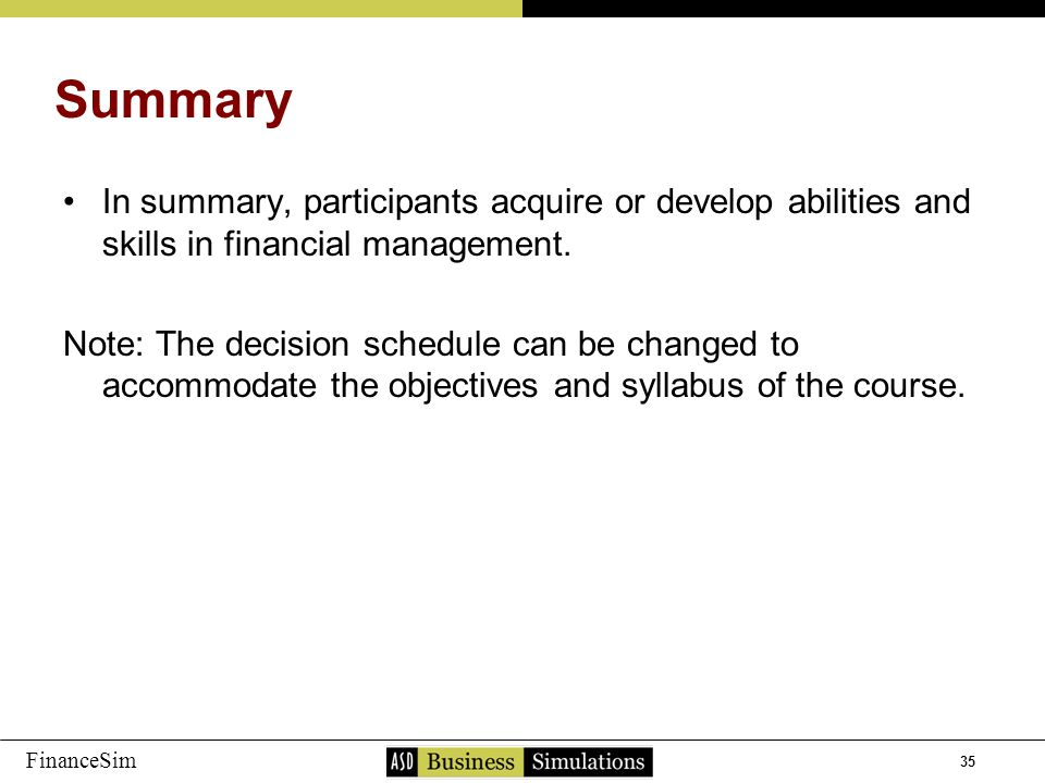 35 FinanceSim In summary, participants acquire or develop abilities and skills in financial management. Note: The decision schedule can be changed to