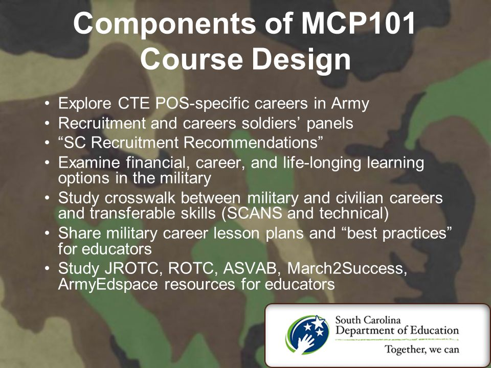 Components of MCP101 Course Design Explore CTE POS-specific careers in Army Recruitment and careers soldiers' panels SC Recruitment Recommendations Examine financial, career, and life-longing learning options in the military Study crosswalk between military and civilian careers and transferable skills (SCANS and technical) Share military career lesson plans and best practices for educators Study JROTC, ROTC, ASVAB, March2Success, ArmyEdspace resources for educators