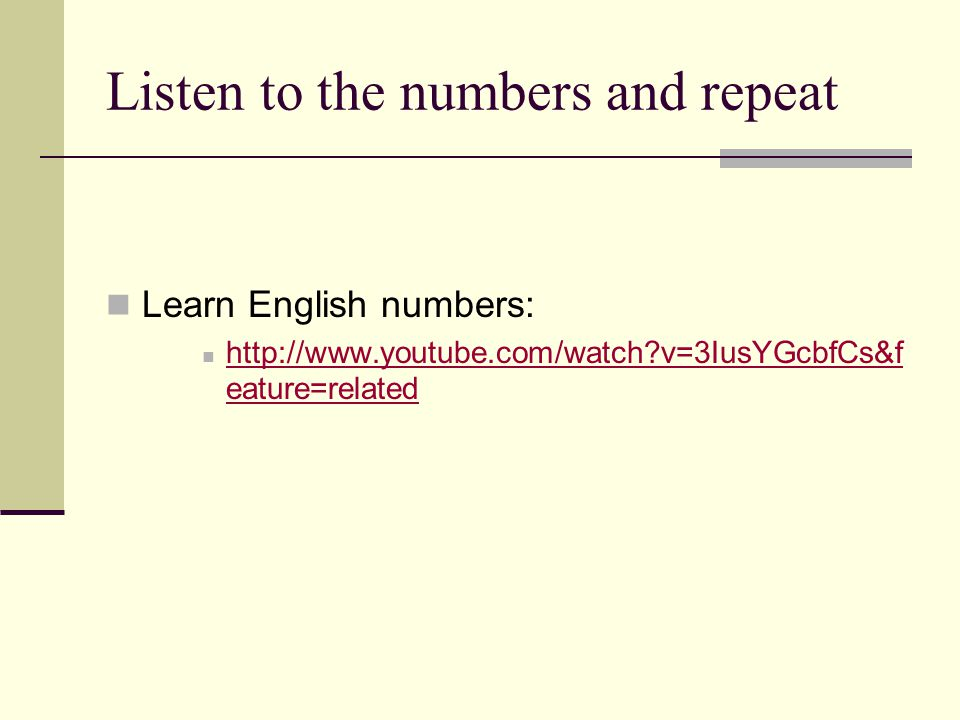 Listen to the numbers and repeat Learn English numbers: http://www.youtube.com/watch v=3IusYGcbfCs&f eature=related http://www.youtube.com/watch v=3IusYGcbfCs&f eature=related