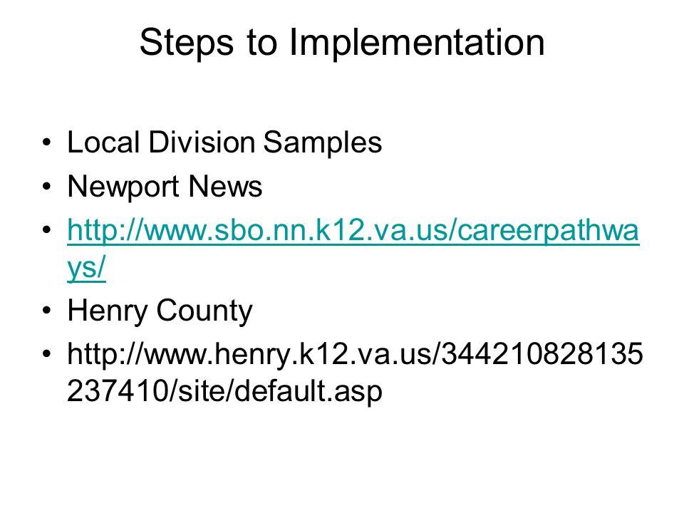 Steps to Implementation Local Division Samples Newport News http://www.sbo.nn.k12.va.us/careerpathwa ys/http://www.sbo.nn.k12.va.us/careerpathwa ys/ Henry County http://www.henry.k12.va.us/344210828135 237410/site/default.asp