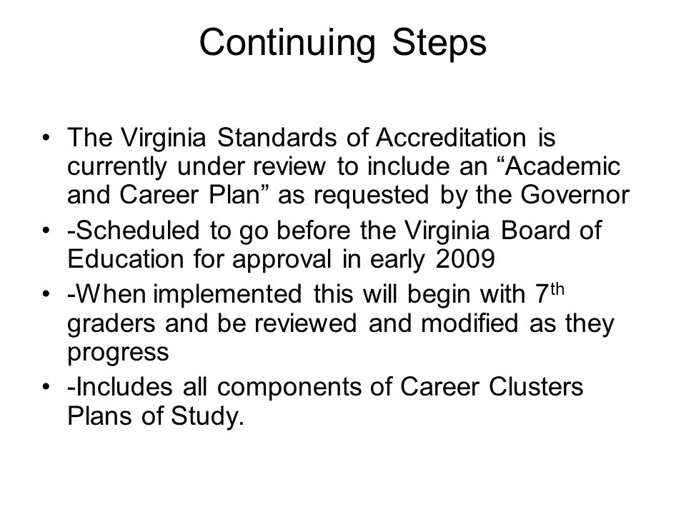 Continuing Steps The Virginia Standards of Accreditation is currently under review to include an Academic and Career Plan as requested by the Governor -Scheduled to go before the Virginia Board of Education for approval in early 2009 -When implemented this will begin with 7 th graders and be reviewed and modified as they progress -Includes all components of Career Clusters Plans of Study.