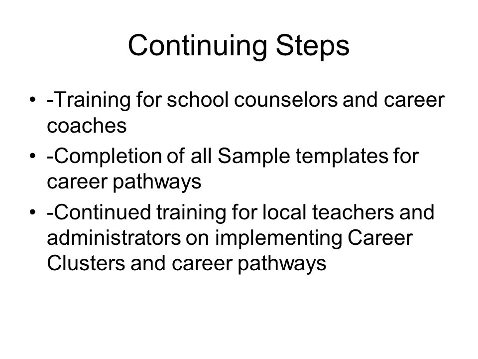 Continuing Steps -Training for school counselors and career coaches -Completion of all Sample templates for career pathways -Continued training for local teachers and administrators on implementing Career Clusters and career pathways