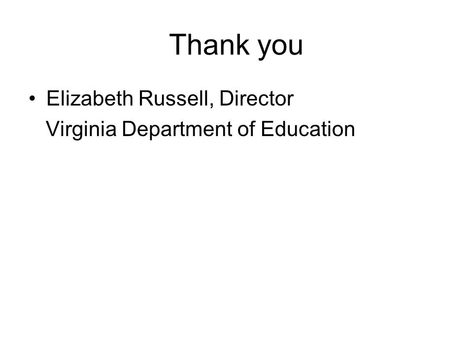 Thank you Elizabeth Russell, Director Virginia Department of Education