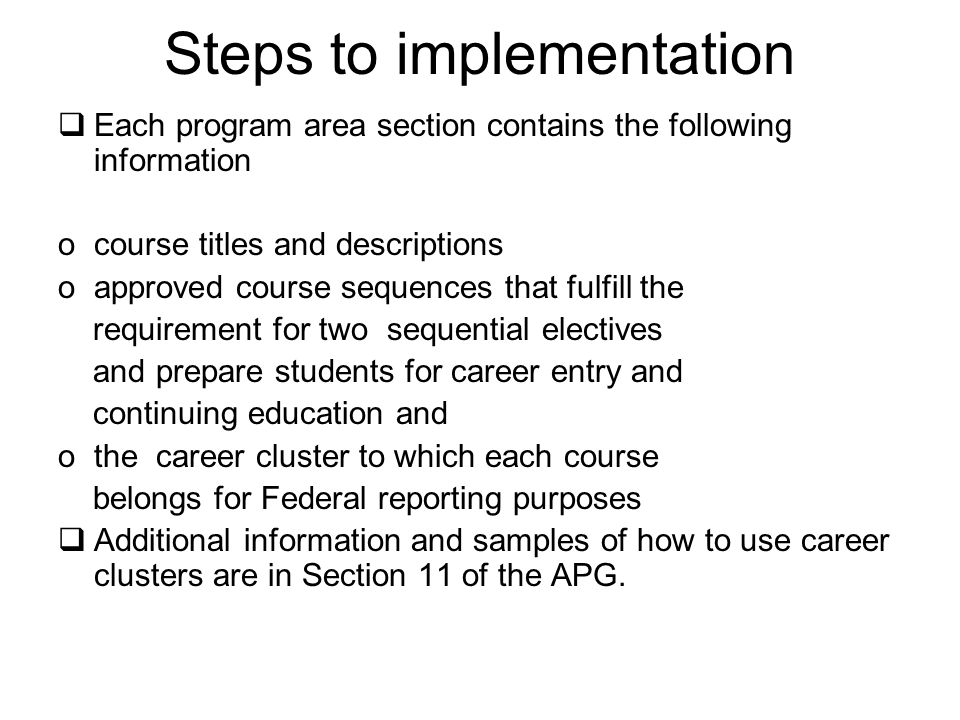 Steps to implementation  Each program area section contains the following information ocourse titles and descriptions oapproved course sequences that fulfill the requirement for two sequential electives and prepare students for career entry and continuing education and othe career cluster to which each course belongs for Federal reporting purposes  Additional information and samples of how to use career clusters are in Section 11 of the APG.