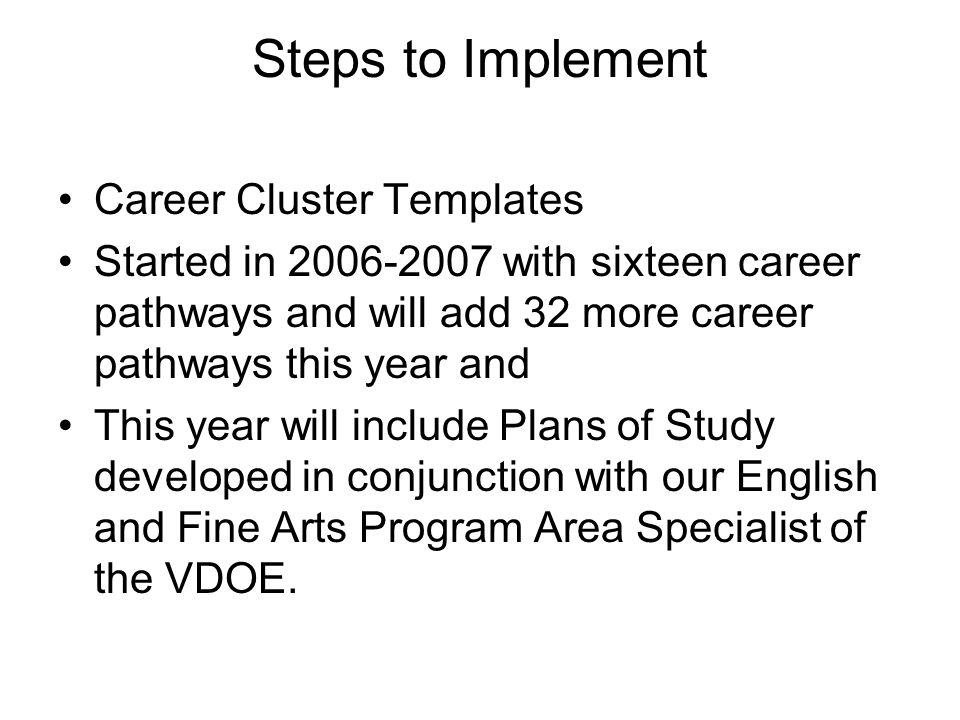 Steps to Implement Career Cluster Templates Started in 2006-2007 with sixteen career pathways and will add 32 more career pathways this year and This year will include Plans of Study developed in conjunction with our English and Fine Arts Program Area Specialist of the VDOE.