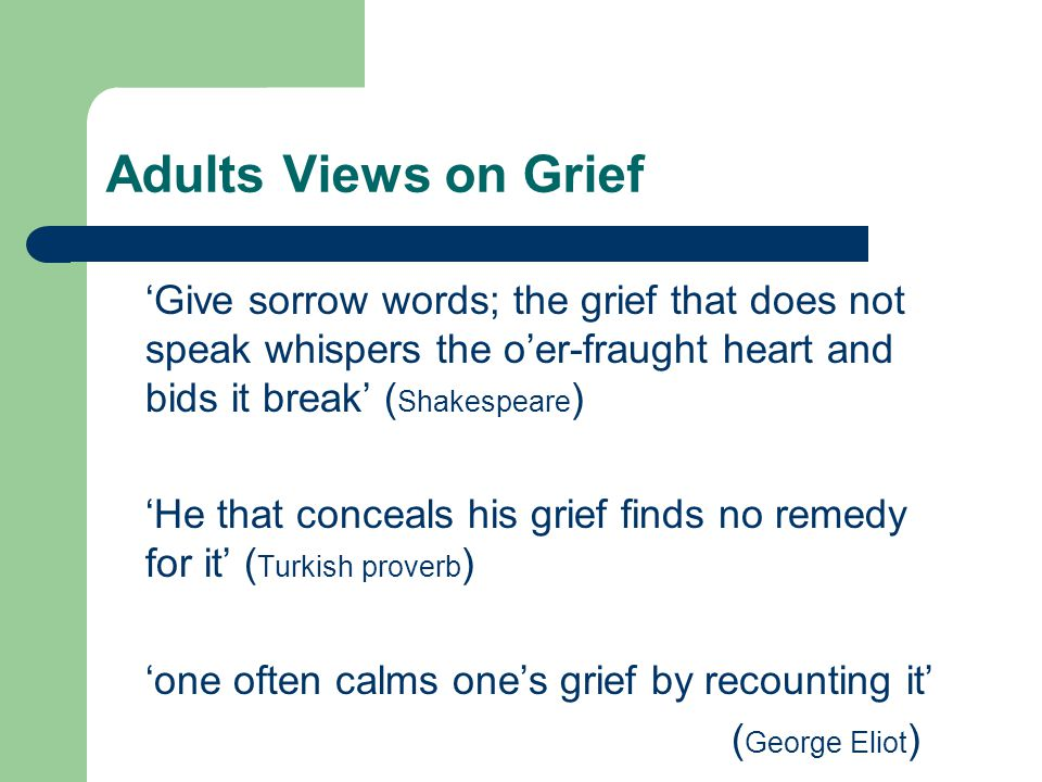 Adults Views on Grief 'Give sorrow words; the grief that does not speak whispers the o'er-fraught heart and bids it break' ( Shakespeare ) 'He that conceals his grief finds no remedy for it' ( Turkish proverb ) 'one often calms one's grief by recounting it' ( George Eliot )