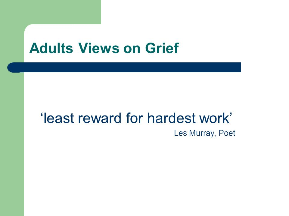Adults Views on Grief 'least reward for hardest work' Les Murray, Poet
