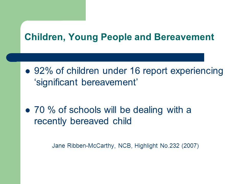 Children, Young People and Bereavement 92% of children under 16 report experiencing 'significant bereavement' 70 % of schools will be dealing with a recently bereaved child Jane Ribben-McCarthy, NCB, Highlight No.232 (2007)