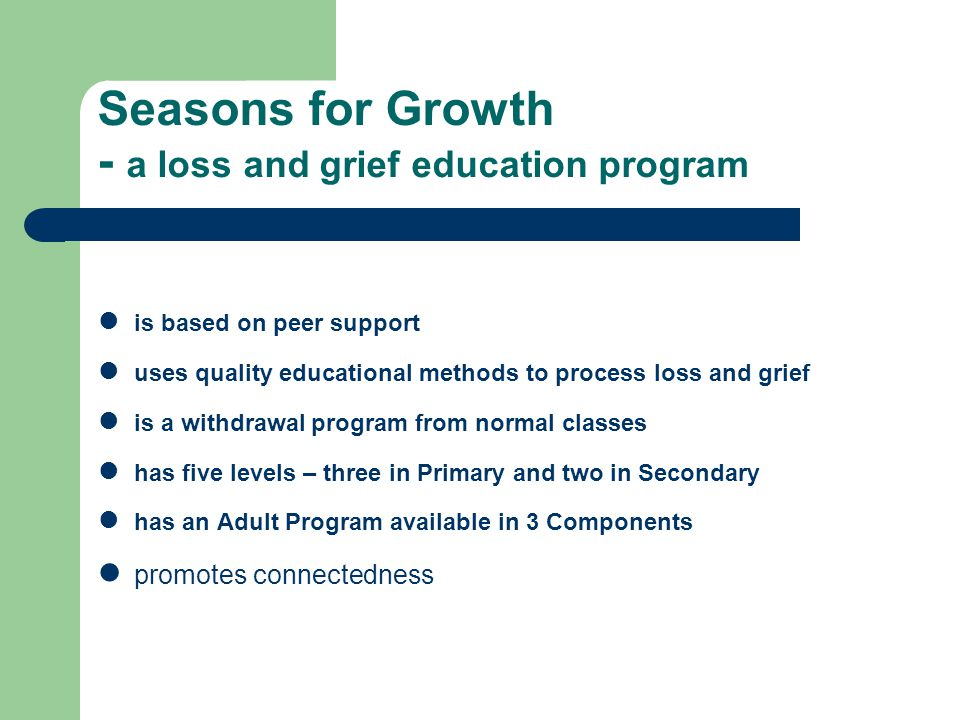 Seasons for Growth - a loss and grief education program is based on peer support uses quality educational methods to process loss and grief is a withdrawal program from normal classes has five levels – three in Primary and two in Secondary has an Adult Program available in 3 Components promotes connectedness