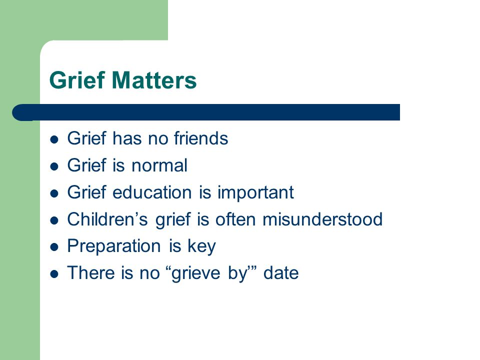Grief Matters Grief has no friends Grief is normal Grief education is important Children's grief is often misunderstood Preparation is key There is no grieve by' date