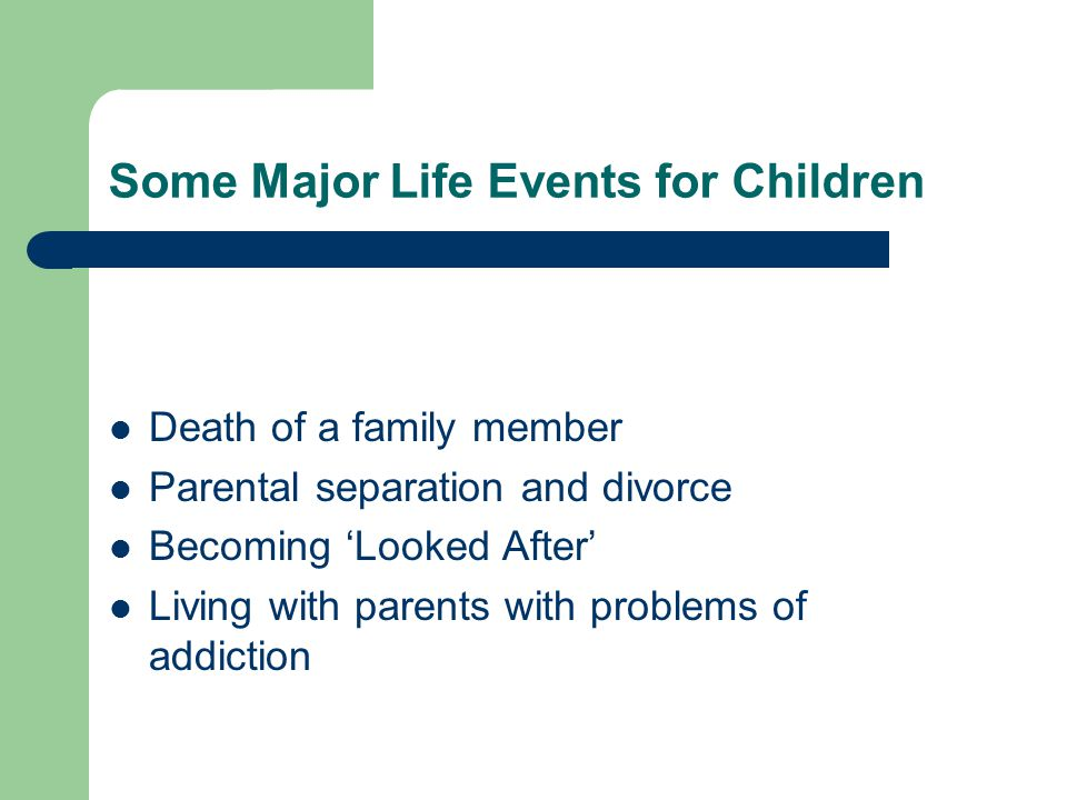 Some Major Life Events for Children Death of a family member Parental separation and divorce Becoming 'Looked After' Living with parents with problems of addiction