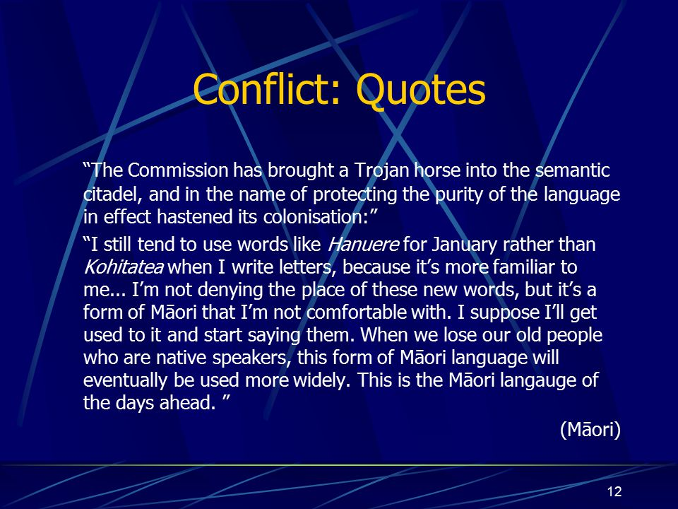 12 Conflict: Quotes The Commission has brought a Trojan horse into the semantic citadel, and in the name of protecting the purity of the language in effect hastened its colonisation: I still tend to use words like Hanuere for January rather than Kohitatea when I write letters, because it's more familiar to me...