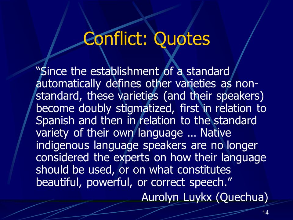 14 Conflict: Quotes Since the establishment of a standard automatically defines other varieties as non- standard, these varieties (and their speakers) become doubly stigmatized, first in relation to Spanish and then in relation to the standard variety of their own language … Native indigenous language speakers are no longer considered the experts on how their language should be used, or on what constitutes beautiful, powerful, or correct speech. Aurolyn Luykx (Quechua)
