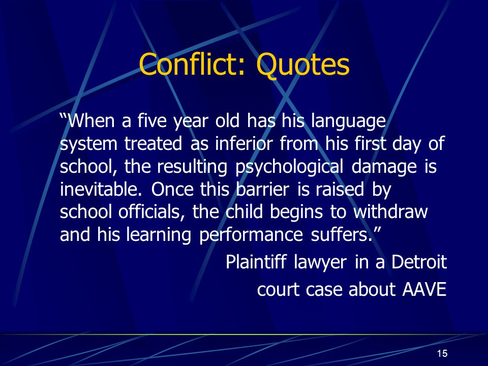 15 Conflict: Quotes When a five year old has his language system treated as inferior from his first day of school, the resulting psychological damage is inevitable.
