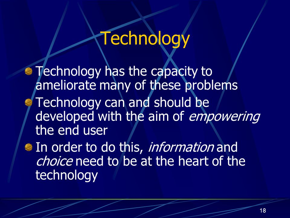18 Technology Technology has the capacity to ameliorate many of these problems Technology can and should be developed with the aim of empowering the end user In order to do this, information and choice need to be at the heart of the technology