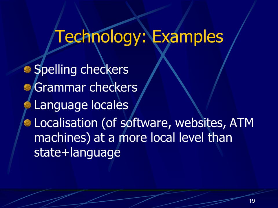 19 Technology: Examples Spelling checkers Grammar checkers Language locales Localisation (of software, websites, ATM machines) at a more local level than state+language