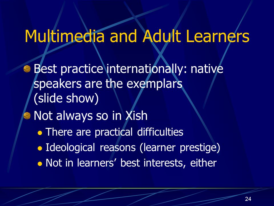24 Multimedia and Adult Learners Best practice internationally: native speakers are the exemplars (slide show) Not always so in Xish There are practical difficulties Ideological reasons (learner prestige) Not in learners' best interests, either