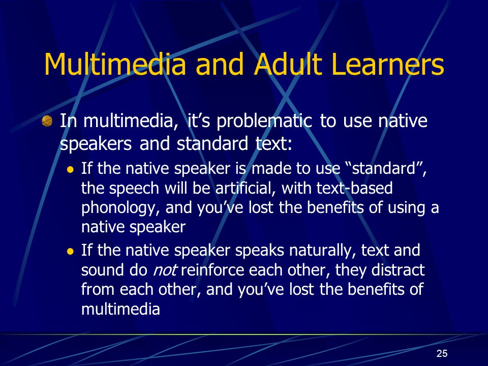 25 Multimedia and Adult Learners In multimedia, it's problematic to use native speakers and standard text: If the native speaker is made to use standard , the speech will be artificial, with text-based phonology, and you've lost the benefits of using a native speaker If the native speaker speaks naturally, text and sound do not reinforce each other, they distract from each other, and you've lost the benefits of multimedia
