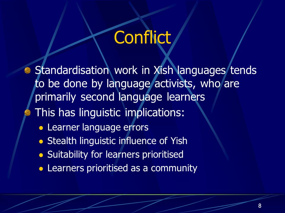 8 Conflict Standardisation work in Xish languages tends to be done by language activists, who are primarily second language learners This has linguistic implications: Learner language errors Stealth linguistic influence of Yish Suitability for learners prioritised Learners prioritised as a community
