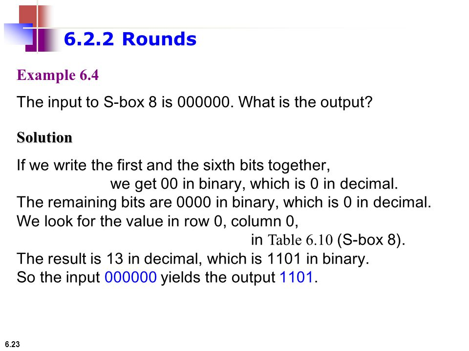 6.23 Example 6.4 The input to S-box 8 is 000000. What is the output? If we write the first and the sixth bits together, we get 00 in binary, which is