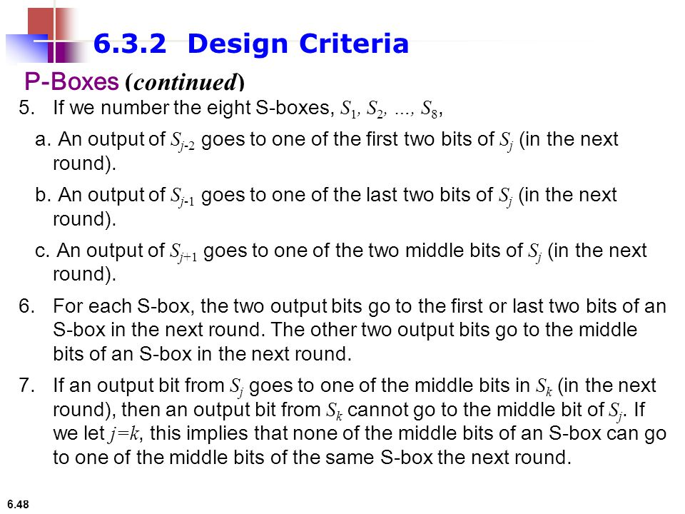 6.48 6.3.2 Design Criteria P-Boxes (continued) 5.If we number the eight S-boxes, S 1, S 2, …, S 8, a. An output of S j-2 goes to one of the first two