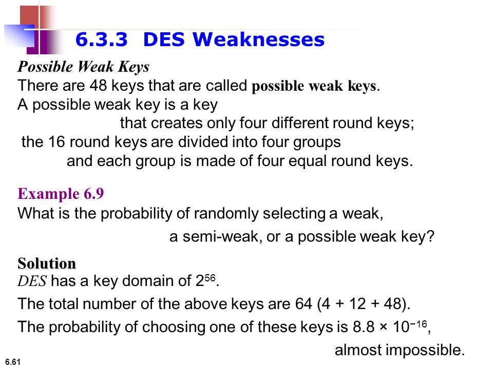 6.61 Solution DES has a key domain of 2 56. The total number of the above keys are 64 (4 + 12 + 48). The probability of choosing one of these keys is