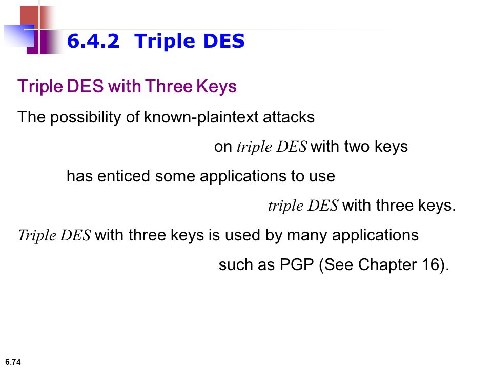 6.74 Triple DES with Three Keys The possibility of known-plaintext attacks on triple DES with two keys has enticed some applications to use triple DES
