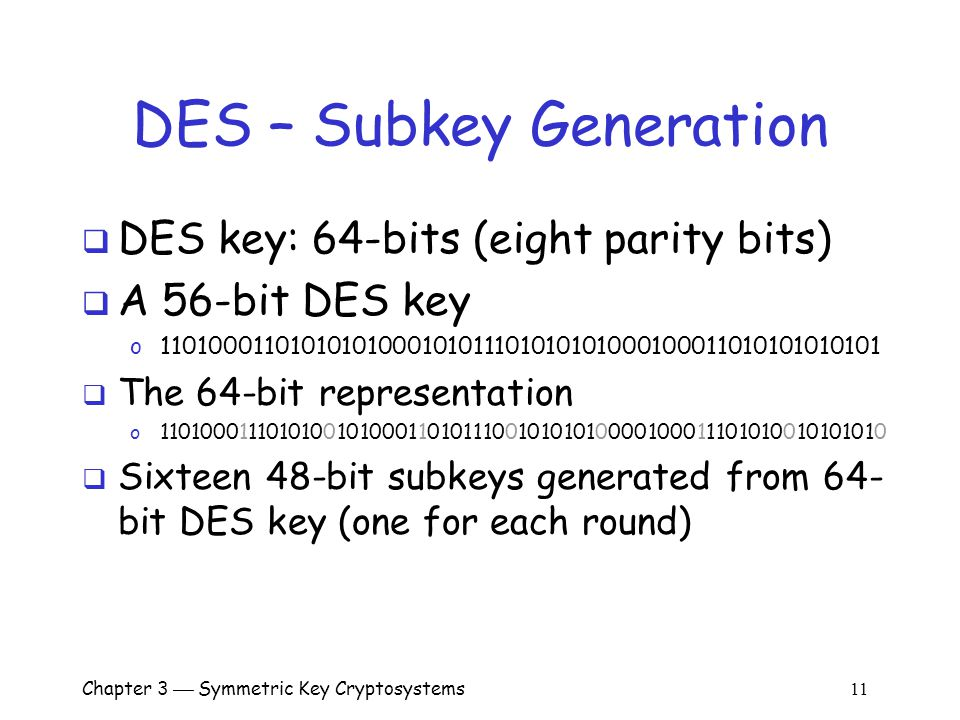 Chapter 3  Symmetric Key Cryptosystems 11 DES – Subkey Generation  DES key: 64-bits (eight parity bits)  A 56-bit DES key o 11010001101010101000101011101010101000100011010101010101  The 64-bit representation o 1101000111010100101000110101110010101010000100011101010010101010  Sixteen 48-bit subkeys generated from 64- bit DES key (one for each round)