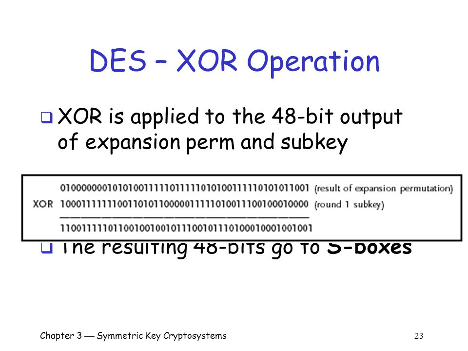 Chapter 3  Symmetric Key Cryptosystems 23 DES – XOR Operation  XOR is applied to the 48-bit output of expansion perm and subkey  The resulting 48-bits go to S-boxes