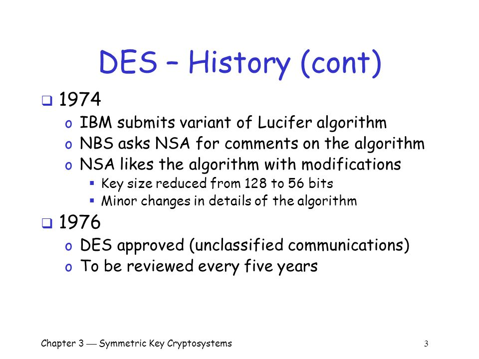 Chapter 3  Symmetric Key Cryptosystems 3 DES – History (cont)  1974 o IBM submits variant of Lucifer algorithm o NBS asks NSA for comments on the algorithm o NSA likes the algorithm with modifications  Key size reduced from 128 to 56 bits  Minor changes in details of the algorithm  1976 o DES approved (unclassified communications) o To be reviewed every five years