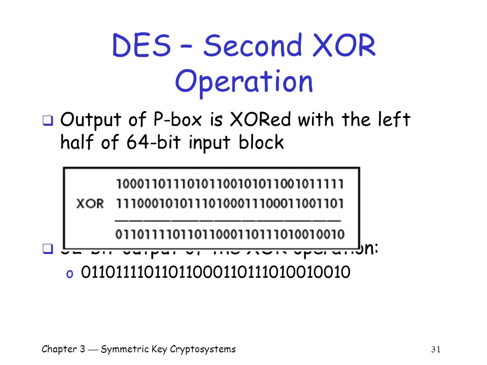 Chapter 3  Symmetric Key Cryptosystems 31 DES – Second XOR Operation  Output of P-box is XORed with the left half of 64-bit input block  32-bit output of the XOR operation: o 01101111011011000110111010010010